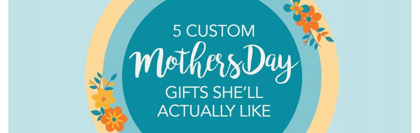 5 Custom Mother's Day Gifts She'll Actually Love